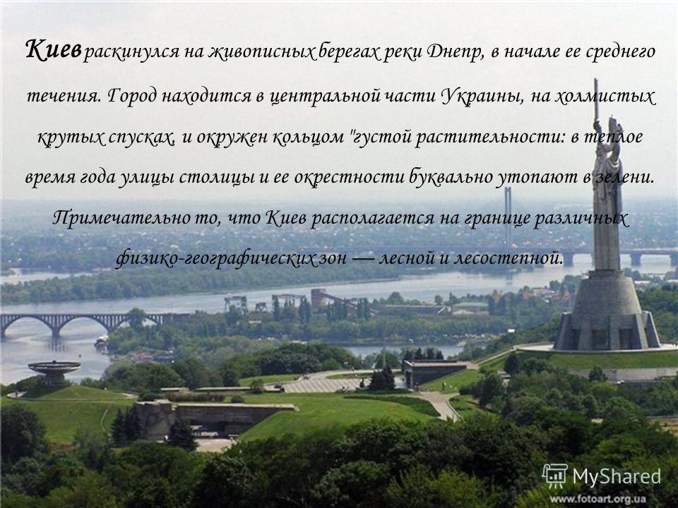 Киев раскинулся на живописных берегах реки Днепр, в начале ее среднего течения. Город находится в центральной части Украины, на холмистых крутых спусках, и окружен кольцом