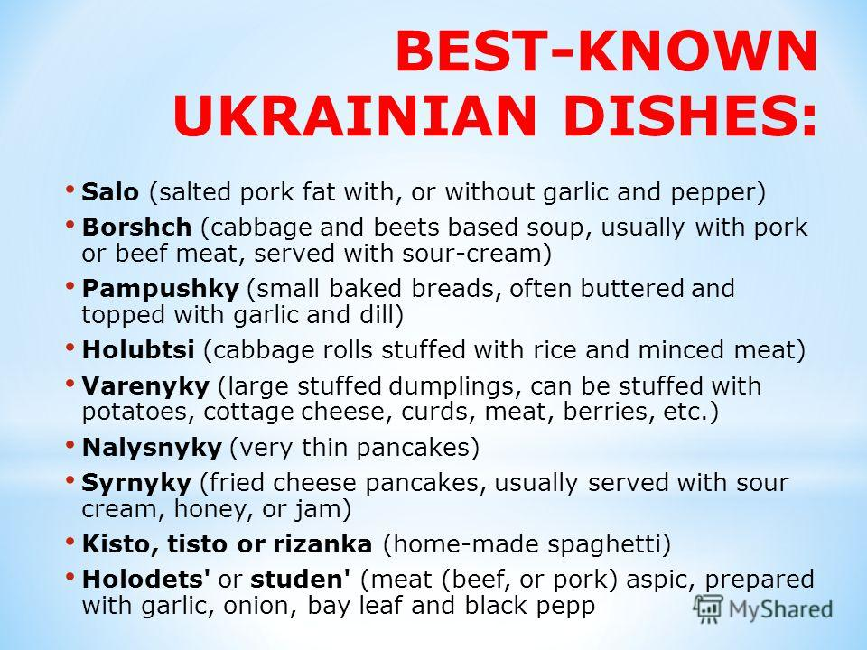 BEST-KNOWN UKRAINIAN DISHES: Salo (salted pork fat with, or without garlic and pepper) Borshch (cabbage and beets based soup, usually with pork or beef meat, served with sour-cream) Pampushky (small baked breads, often buttered and topped with garlic
