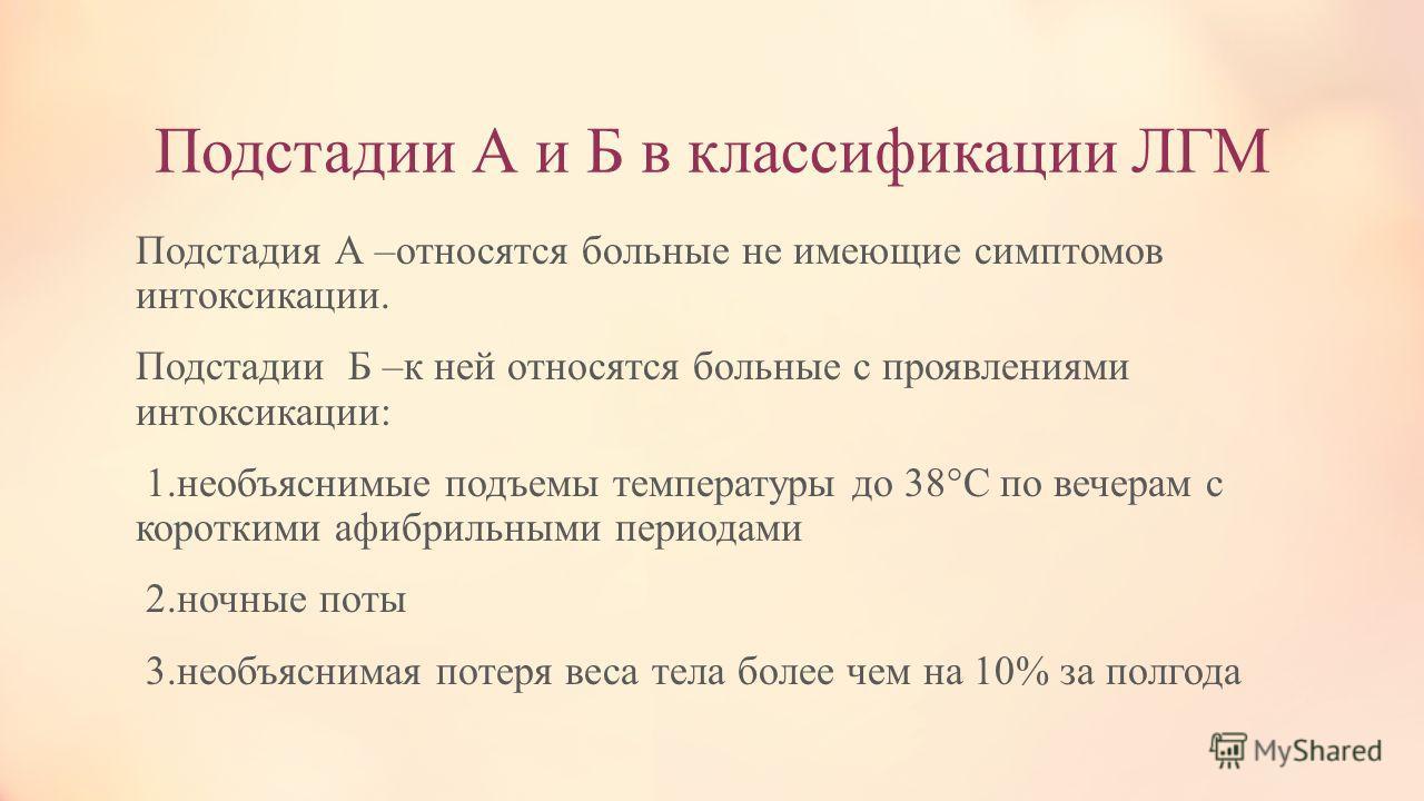 Подстадии А и Б в классификации ЛГМ Подстадия А –относятся больные не имеющие симптомов интоксикации. Подстадии Б –к ней относятся больные с проявлениями интоксикации: 1.необъяснимые подъемы температуры до 38°С по вечерам с короткими афибрильными пер