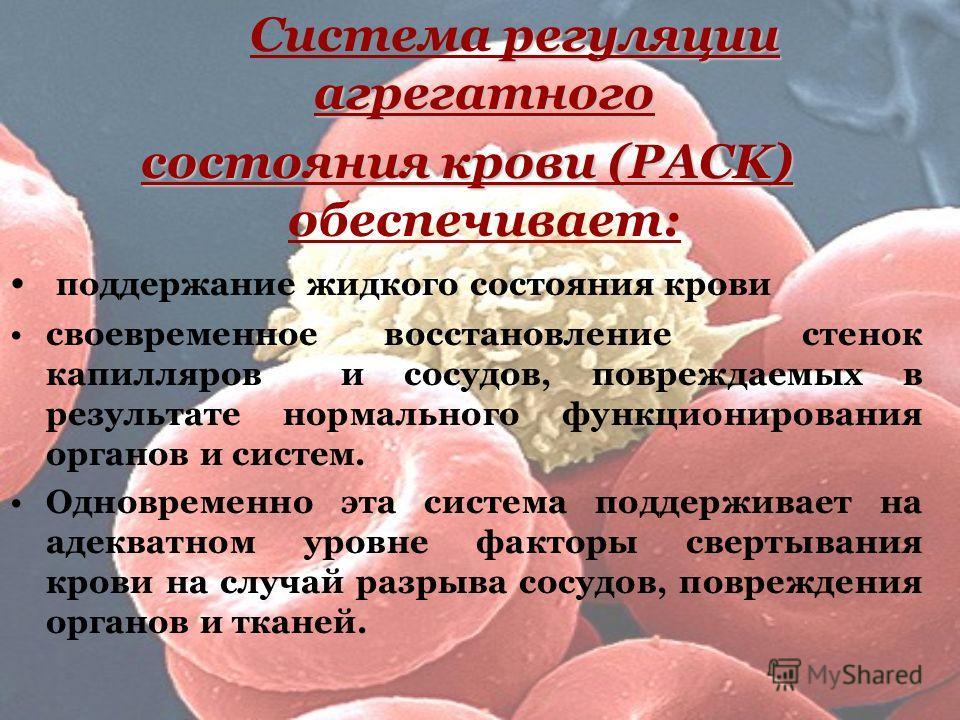 регуляции агрегатного Система регуляции агрегатного состояния крови (PACK) состояния крови (PACK) обеспечивает: поддержание жидкого состояния крови своевременное восстановление стенок капилляров и сосудов, повреждаемых в результате нормального функци