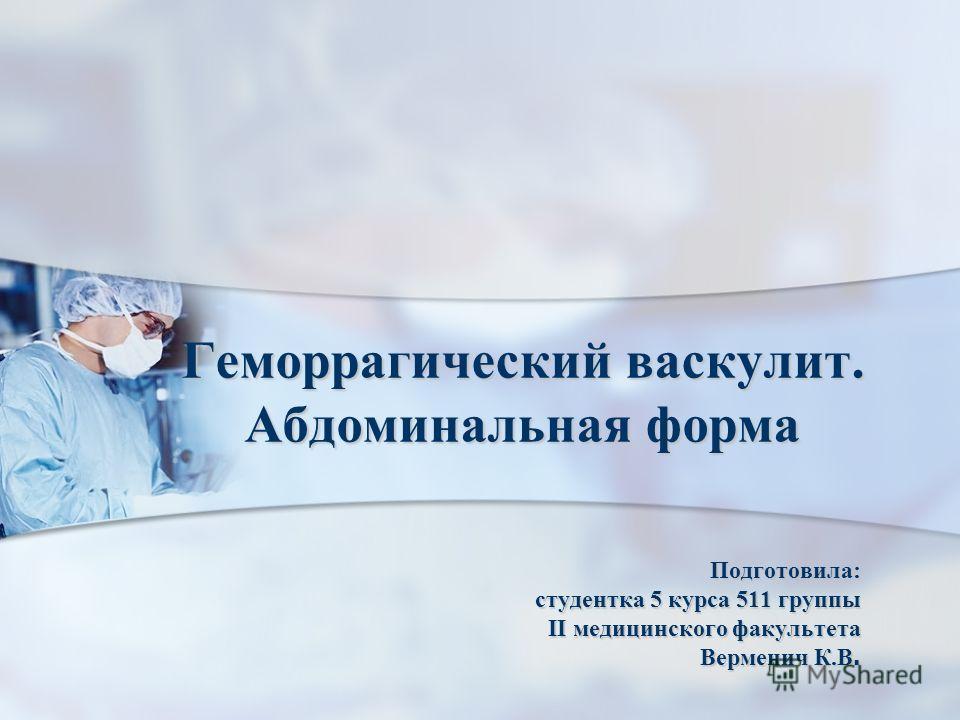 Геморрагический васкулит. Абдоминальная форма Подготовила: студентка 5 курса 511 группы II медицинского факультета Верменич К.В.