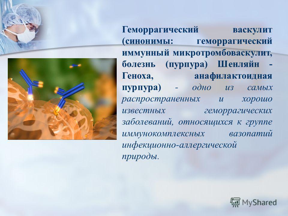 Геморрагический васкулит (синонимы: геморрагический иммунный микротромбоваскулит, болезнь (пурпура) Шенляйн - Геноха, анафилактоидная пурпура) - одно из самых распространенных и хорошо известных геморрагических заболеваний, относящихся к группе иммун