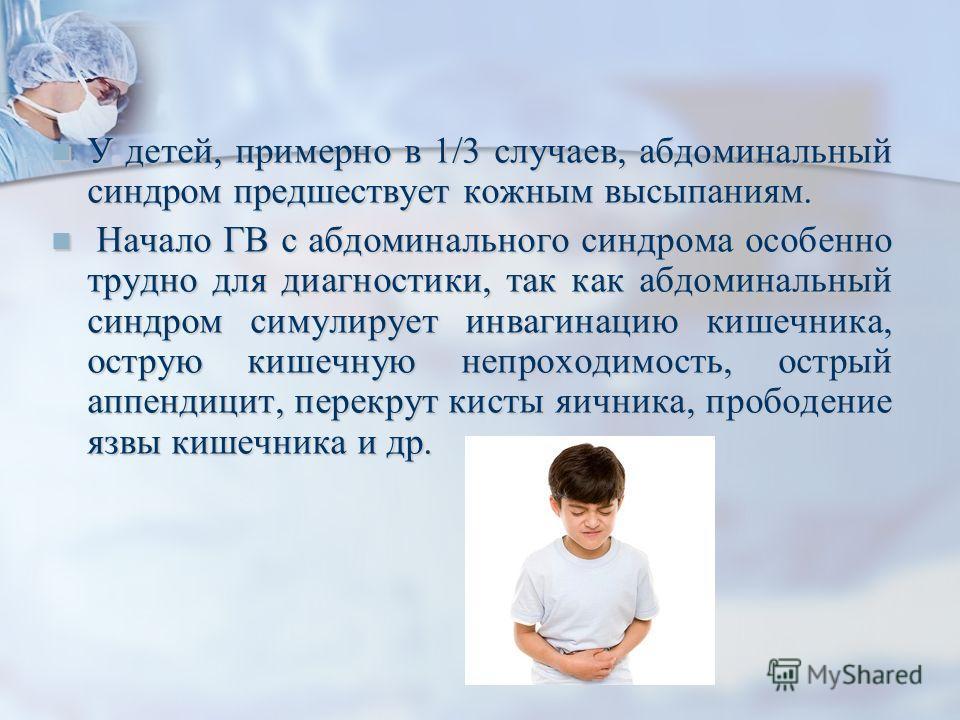 У детей, примерно в 1/3 случаев, абдоминальный синдром предшествует кожным высыпаниям. У детей, примерно в 1/3 случаев, абдоминальный синдром предшествует кожным высыпаниям. Начало ГВ с абдоминального синдрома особенно трудно для диагностики, так как