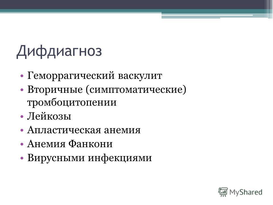 Дифдиагноз Геморрагический васкулит Вторичные (симптоматические) тромбоцитопении Лейкозы Апластическая анемия Анемия Фанкони Вирусными инфекциями