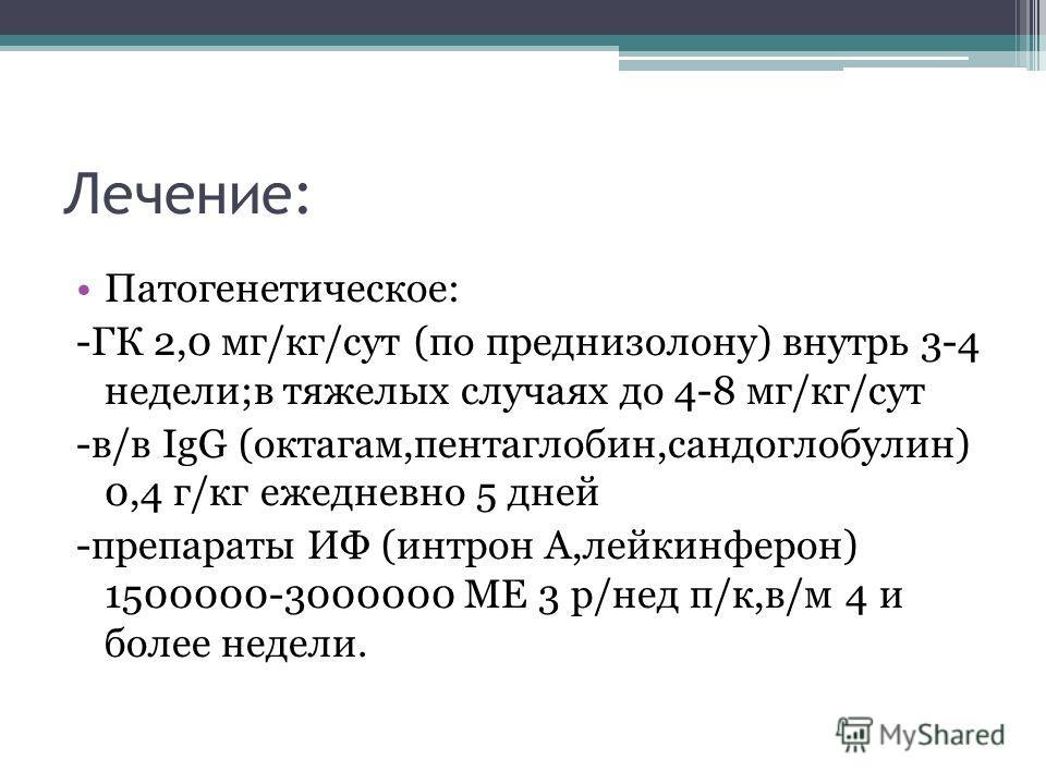 Лечение: Патогенетическое: -ГК 2,0 мг/кг/сут (по преднизолону) внутрь 3-4 недели;в тяжелых случаях до 4-8 мг/кг/сут -в/в IgG (октагам,пентаглобин,сандоглобулин) 0,4 г/кг ежедневно 5 дней -препараты ИФ (интрон А,лейкинферон) 1500000-3000000 МЕ 3 р/нед