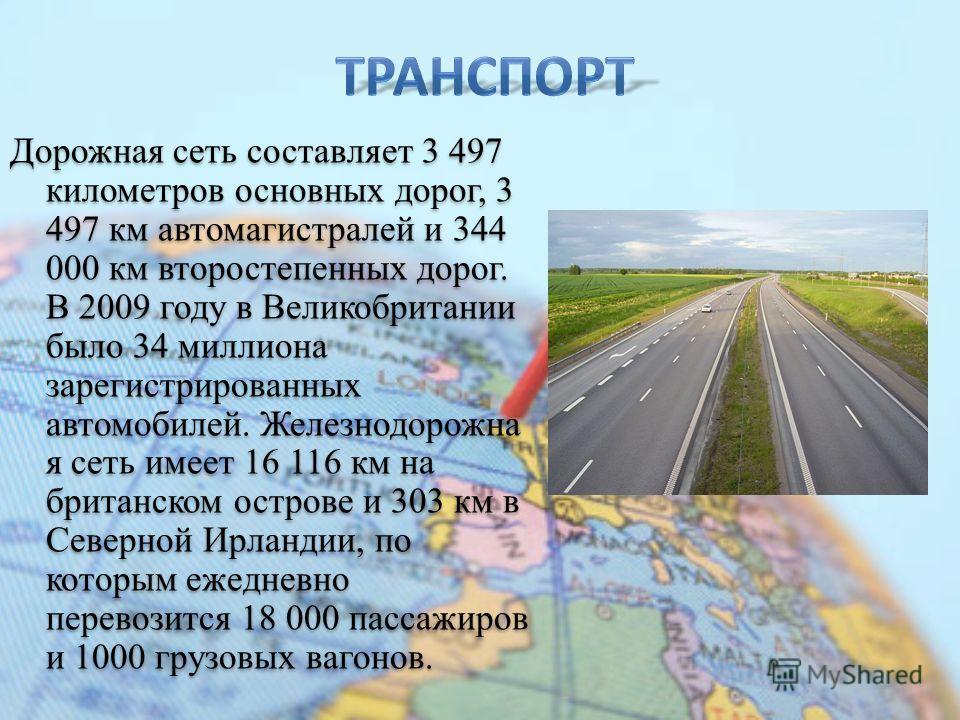 Дорожная сеть составляет 3 497 километров основных дорог, 3 497 км автомагистралей и 344 000 км второстепенных дорог. В 2009 году в Великобритании было 34 миллиона зарегистрированных автомобилей. Железнодорожна я сеть имеет 16 116 км на британском ос