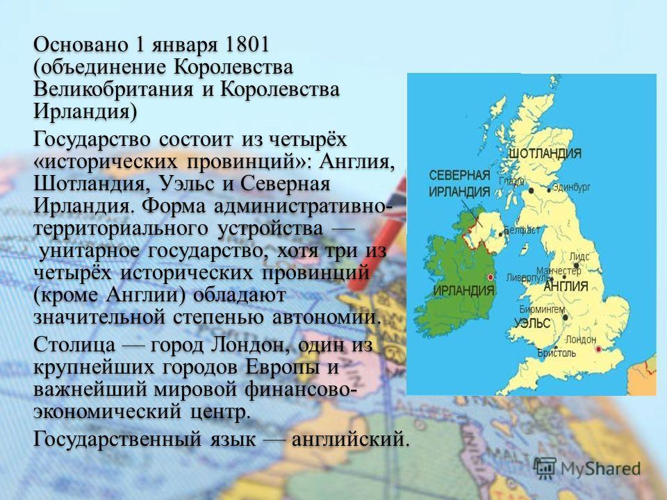 Основано 1 января 1801 (объединение Королевства Великобритания и Королевства Ирландия) Государство состоит из четырёх «исторических провинций»: Англия, Шотландия, Уэльс и Северная Ирландия. Форма административно- территориального устройства унитарное