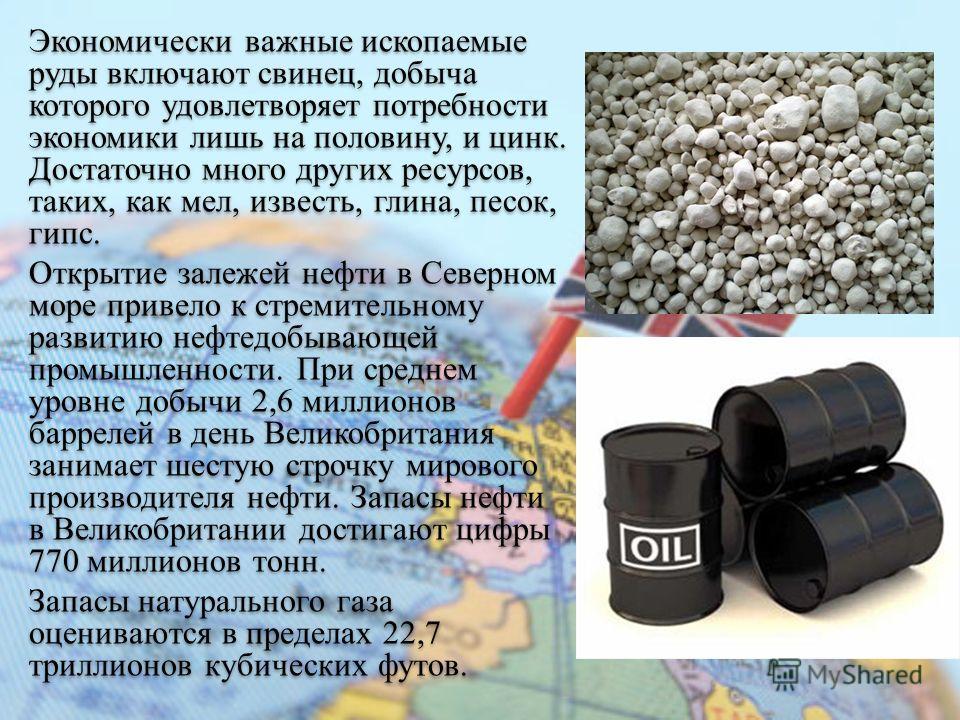 Экономически важные ископаемые руды включают свинец, добыча которого удовлетворяет потребности экономики лишь на половину, и цинк. Достаточно много других ресурсов, таких, как мел, известь, глина, песок, гипс. Открытие залежей нефти в Северном море п