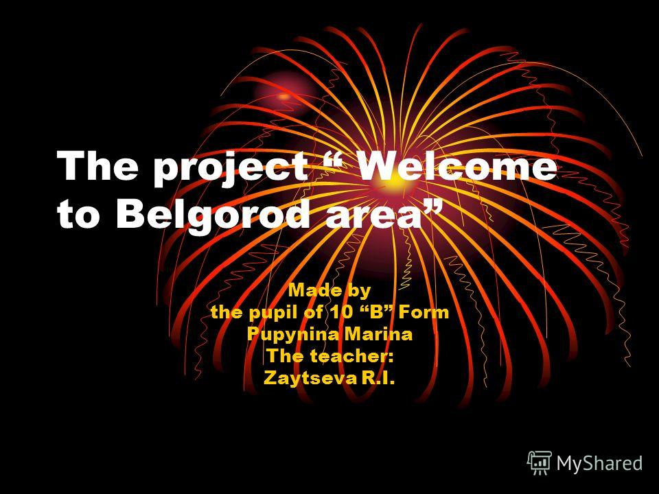 The project Welcome to Belgorod area Made by the pupil of 10 B Form Pupynina Marina The teacher: Zaytseva R.I.