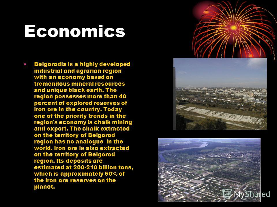 Economics Belgorodia is a highly developed industrial and agrarian region with an economy based on tremendous mineral resources and unique black earth. The region possesses more than 40 percent of explored reserves of iron ore in the country. Today o