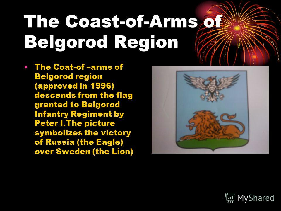 The Coast-of-Arms of Belgorod Region The Coat-of –arms of Belgorod region (approved in 1996) descends from the flag granted to Belgorod Infantry Regiment by Peter І.The picture symbolizes the victory of Russia (the Eagle) over Sweden (the Lion)