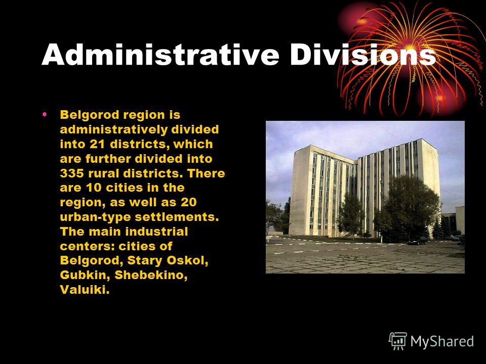 Administrative Divisions Belgorod region is administratively divided into 21 districts, which are further divided into 335 rural districts. There are 10 cities in the region, as well as 20 urban-type settlements. The main industrial centers: cities o