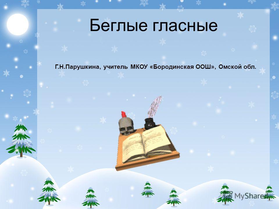 Беглые гласные Г.Н.Парушкина, учитель МКОУ «Бородинская ООШ», Омской обл.