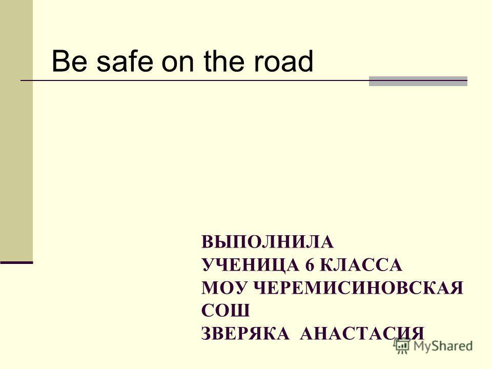 ВЫПОЛНИЛА УЧЕНИЦА 6 КЛАССА МОУ ЧЕРЕМИСИНОВСКАЯ СОШ ЗВЕРЯКА АНАСТАСИЯ Be safe on the road