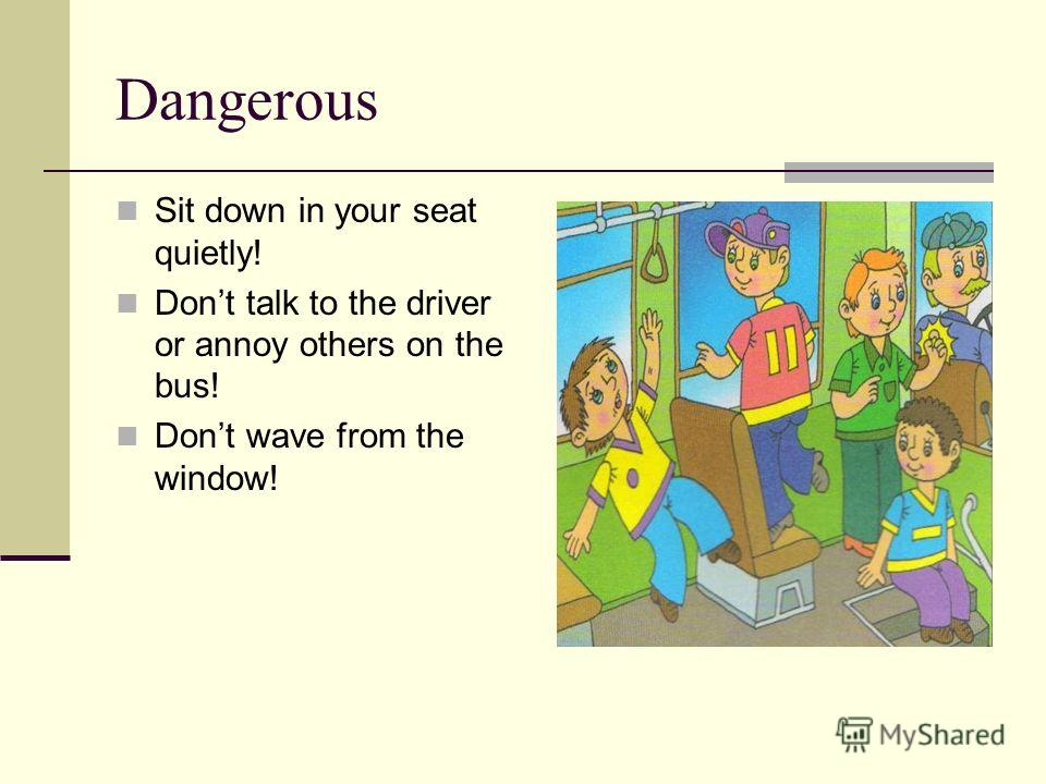 Dangerous Sit down in your seat quietly! Dont talk to the driver or annoy others on the bus! Dont wave from the window!