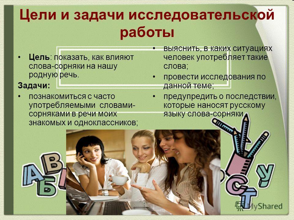 Цели и задачи исследовательской работы Цель: показать, как влияют слова-сорняки на нашу родную речь. Задачи: познакомиться с часто употребляемыми словами- сорняками в речи моих знакомых и одноклассников; выяснить, в каких ситуациях человек употребляе
