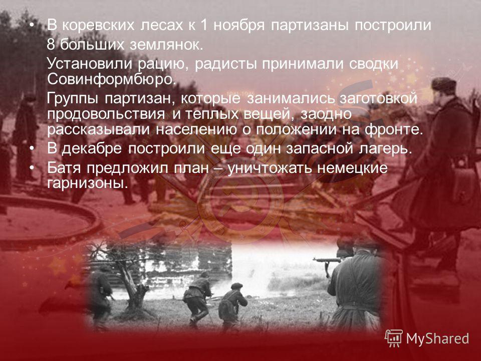 В коревских лесах к 1 ноября партизаны построили 8 больших землянок. Установили рацию, радисты принимали сводки Совинформбюро. Группы партизан, которые занимались заготовкой продовольствия и теплых вещей, заодно рассказывали населению о положении на