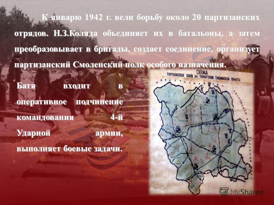 К январю 1942 г. вели борьбу около 20 партизанских отрядов. Н.З.Коляда объединяет их в батальоны, а затем преобразовывает в бригады, создает соединение, организует партизанский Смоленский полк особого назначения. К январю 1942 г. вели борьбу около 20