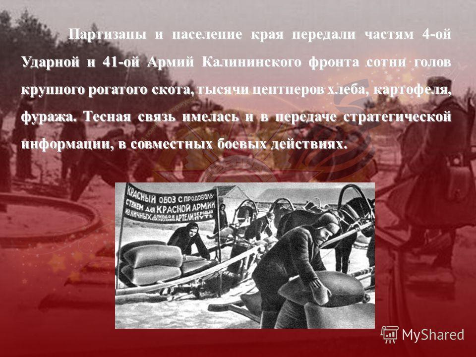 Партизаны и население края передали частям 4-ой Ударной и 41-ой Армий Калининского фронта сотни голов крупного рогатого скота, тысячи центнеров хлеба, картофеля, фуража. Тесная связь имелась и в передаче стратегической информации, в совместных боевых
