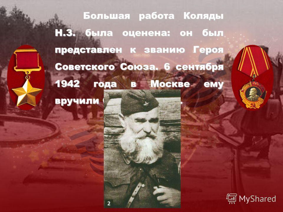 Большая работа Коляды Н.З. была оценена: он был представлен к званию Героя Советского Союза. 6 сентября 1942 года в Москве ему вручили Орден Ленина.