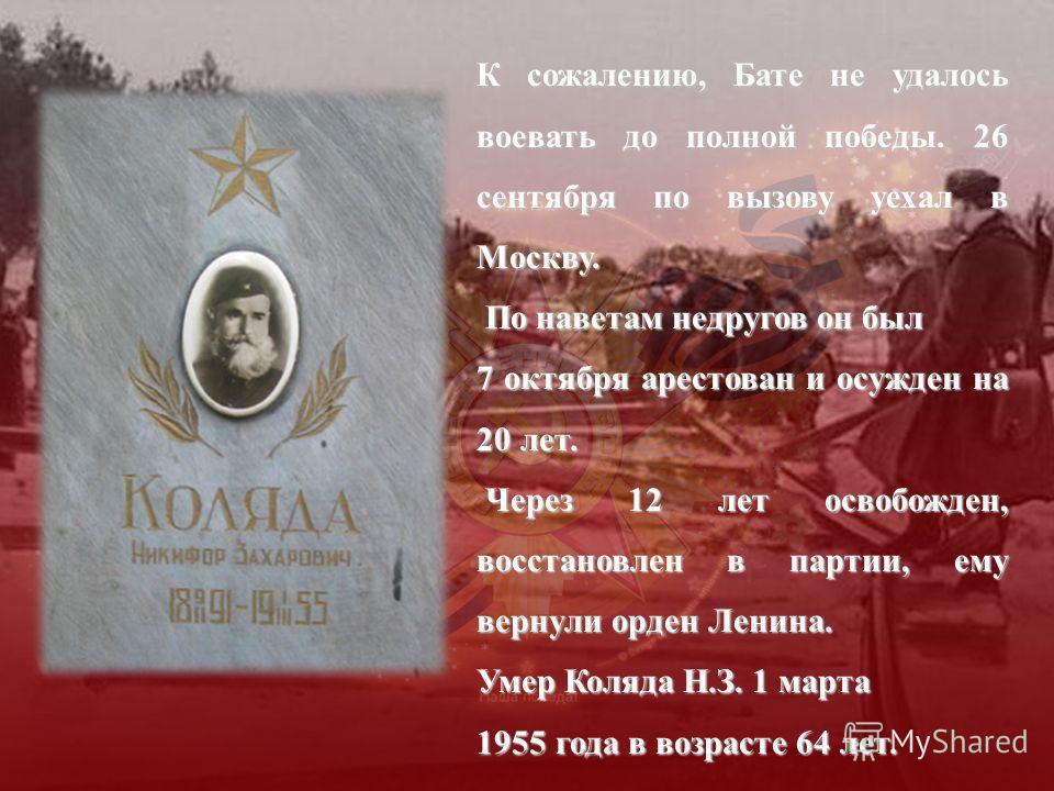 К сожалению, Бате не удалось воевать до полной победы. 26 сентября по вызову уехал в Москву. По наветам недругов он был По наветам недругов он был 7 октября арестован и осужден на 20 лет. Через 12 лет освобожден, восстановлен в партии, ему вернули ор
