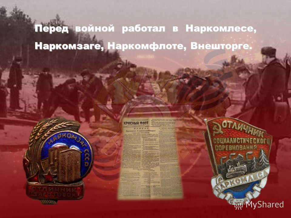 Перед войной работал в Наркомлесе, Наркомзаге, Наркомфлоте, Внешторге.