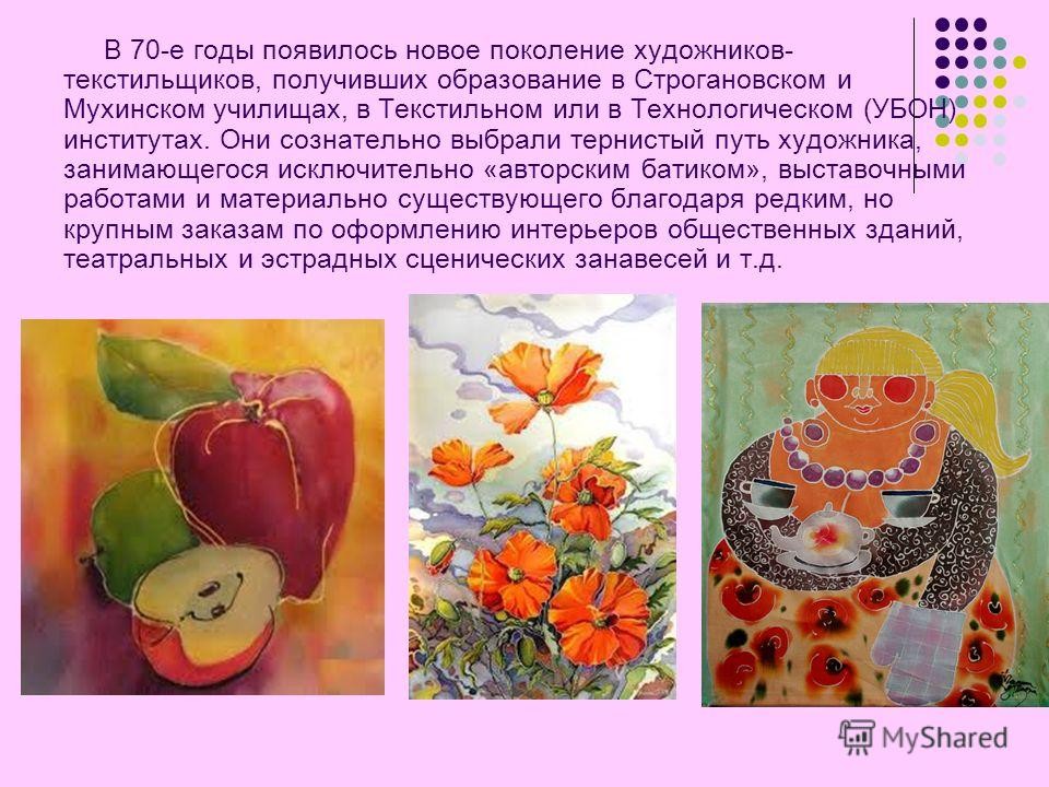 В 70-е годы появилось новое поколение художников- текстильщиков, получивших образование в Строгановском и Мухинском училищах, в Текстильном или в Технологическом (УБОН) институтах. Они сознательно выбрали тернистый путь художника, занимающегося исклю