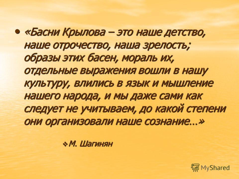 «Басни Крылова – это наше детство, наше отрочество, наша зрелость; образы этих басен, мораль их, отдельные выражения вошли в нашу культуру, влились в язык и мышление нашего народа, и мы даже сами как следует не учитываем, до какой степени они организ