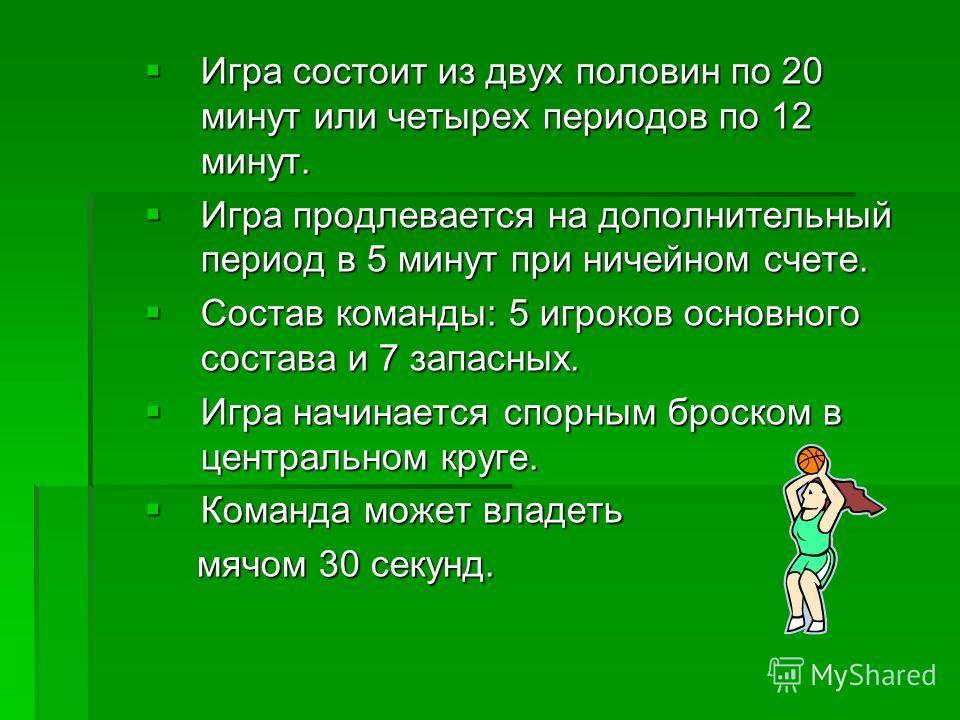 Игра состоит из двух половин по 20 минут или четырех периодов по 12 минут. Игра состоит из двух половин по 20 минут или четырех периодов по 12 минут. Игра продлевается на дополнительный период в 5 минут при ничейном счете. Игра продлевается на дополн