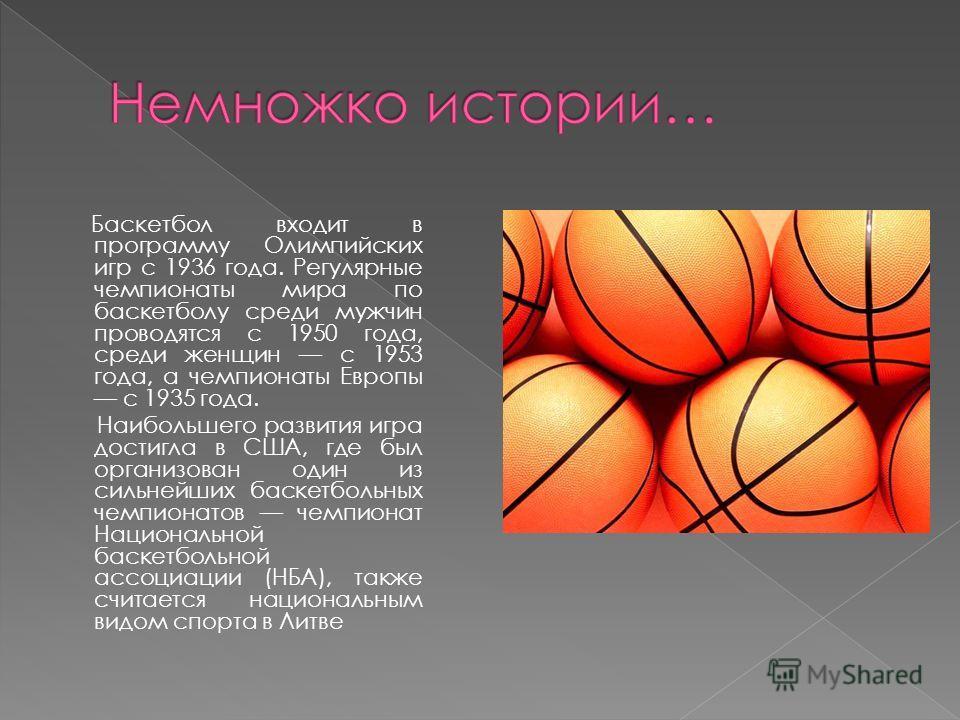 Баскетбол входит в программу Олимпийских игр с 1936 года. Регулярные чемпионаты мира по баскетболу среди мужчин проводятся с 1950 года, среди женщин с 1953 года, а чемпионаты Европы с 1935 года. Наибольшего развития игра достигла в США, где был орган