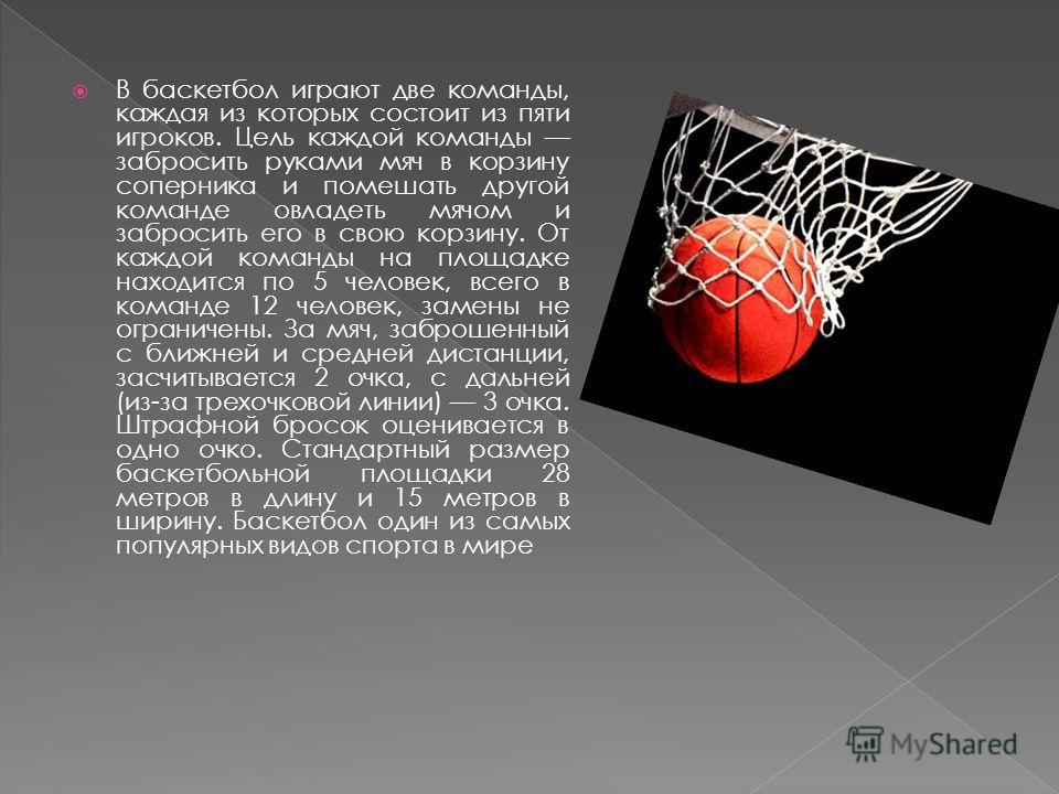 В баскетбол играют две команды, каждая из которых состоит из пяти игроков. Цель каждой команды забросить руками мяч в корзину соперника и помешать другой команде овладеть мячом и забросить его в свою корзину. От каждой команды на площадке находится п