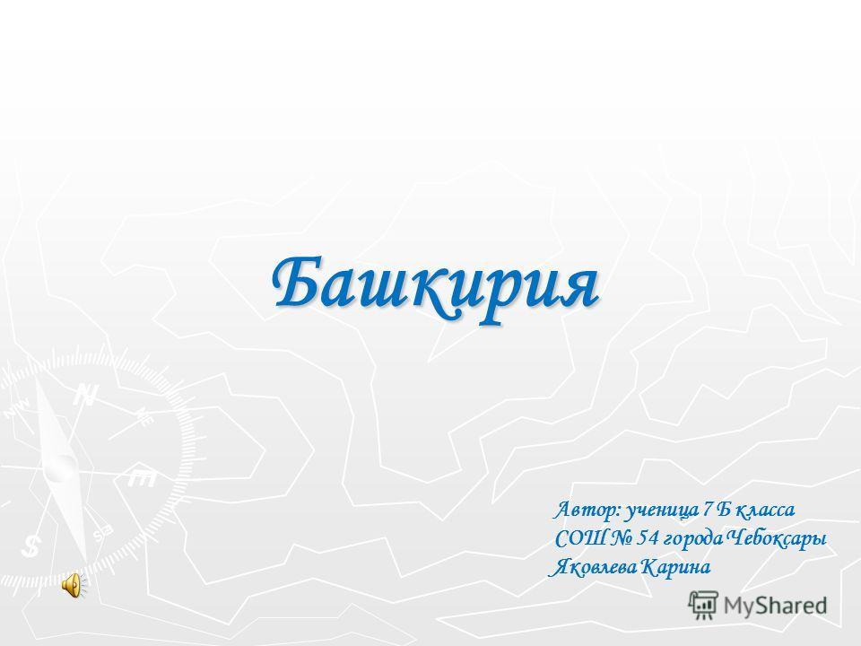 Башкирия Автор: ученица 7 Б класса СОШ 54 города Чебоксары Яковлева Карина
