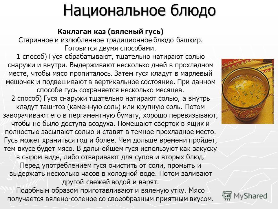 Национальное блюдо Каклаган каз (вяленый гусь) Старинное и излюбленное традиционное блюдо башкир. Готовится двумя способами. 1 способ) Гуся обрабатывают, тщательно натирают солью снаружи и внутри. Выдерживают несколько дней в прохладном месте, чтобы