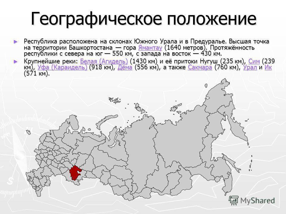 Географическое положение Республика расположена на склонах Южного Урала и в Предуралье. Высшая точка на территории Башкортостана гора Ямантау (1640 метров). Протяжённость республики с севера на юг 550 км, с запада на восток 430 км. Республика располо