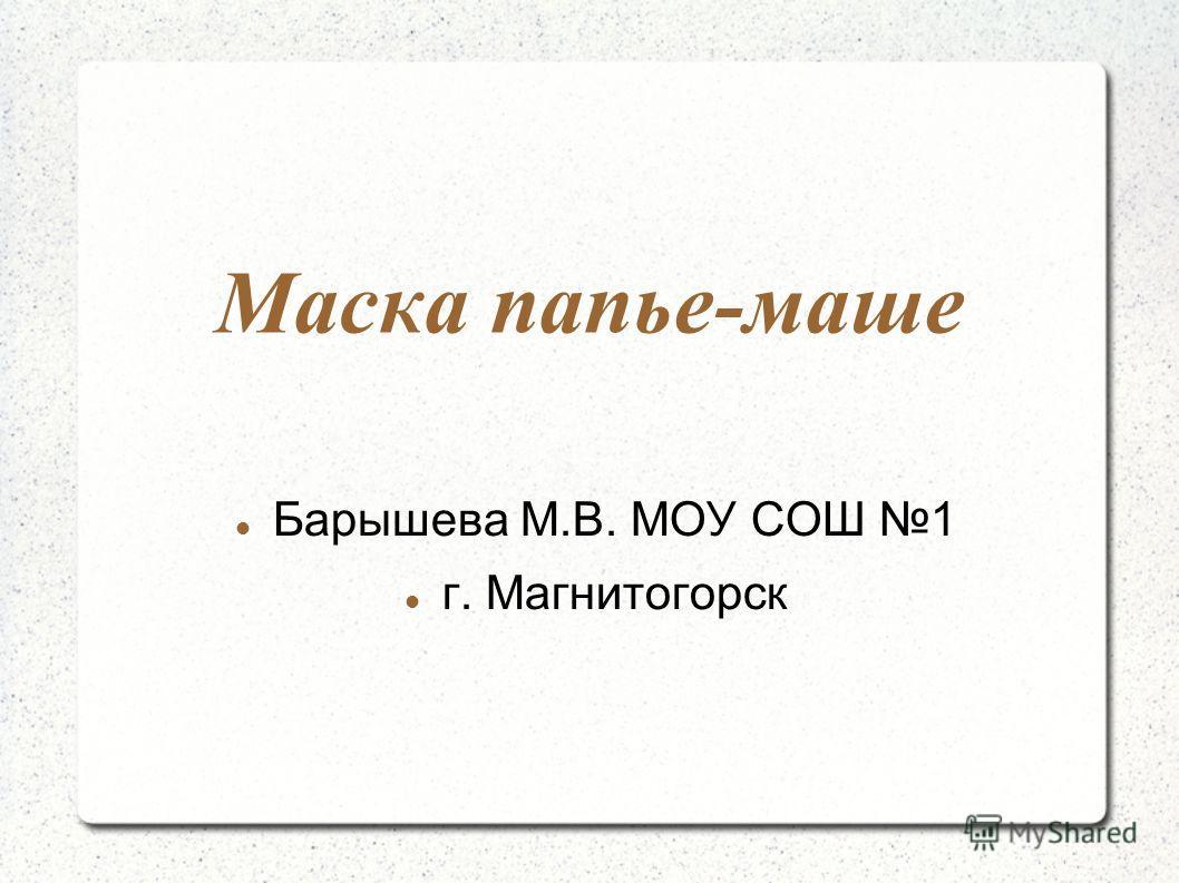 Маска папье-маше Барышева М.В. МОУ СОШ 1 г. Магнитогорск