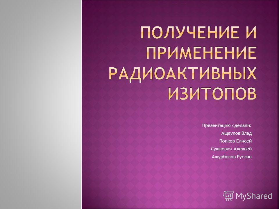 Презентацию сделали: Ащеулов Влад Попков Елисей Сушкевич Алексей Ашурбеков Руслан