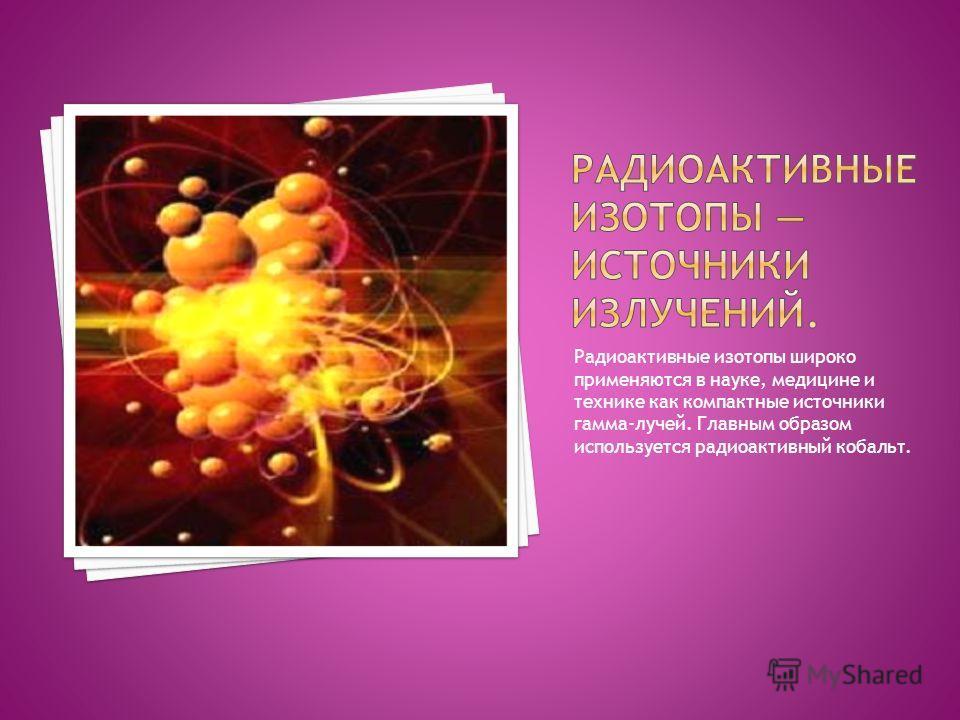 Радиоактивные изотопы широко применяются в науке, медицине и технике как компактные источники гамма-лучей. Главным образом используется радиоактивный кобальт.