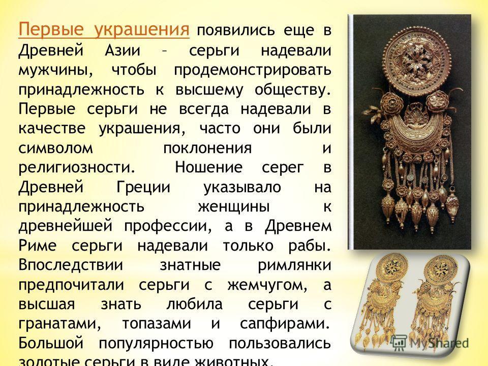 Первые украшения Первые украшения появились еще в Древней Азии – серьги надевали мужчины, чтобы продемонстрировать принадлежность к высшему обществу. Первые серьги не всегда надевали в качестве украшения, часто они были символом поклонения и религиоз