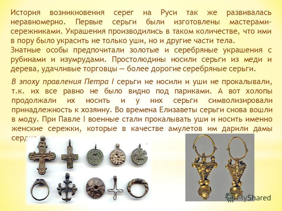 История возникновения серег на Руси так же развивалась неравномерно. Первые серьги были изготовлены мастерами- сережниками. Украшения производились в таком количестве, что ими в пору было украсить не только уши, но и другие части тела. Знатные особы