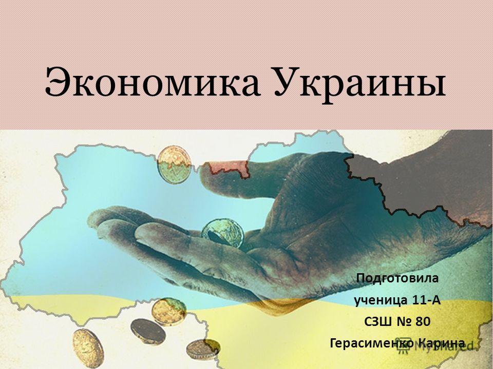 Экономика Украины Подготовила ученица 11-А СЗШ 80 Герасименко Карина