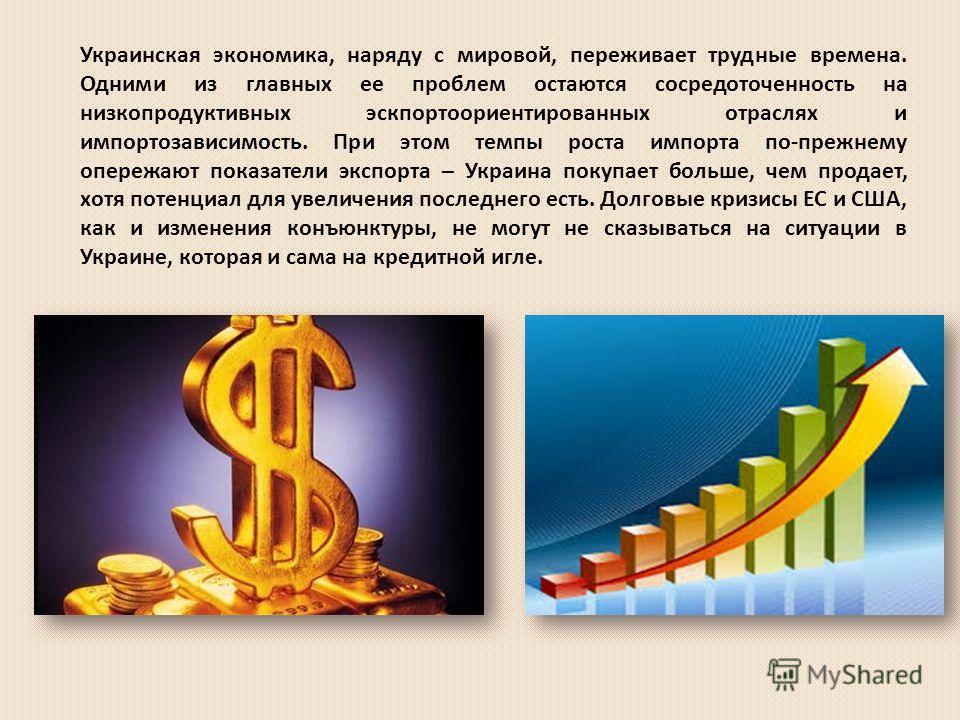Украинская экономика, наряду с мировой, переживает трудные времена. Одними из главных ее проблем остаются сосредоточенность на низкопродуктивных эскпортоориентированных отраслях и импортозависимость. При этом темпы роста импорта по-прежнему опережают