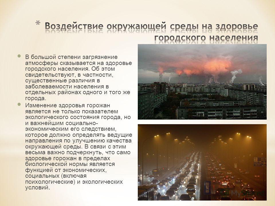В большой степени загрязнение атмосферы сказывается на здоровье городского населения. Об этом свидетельствуют, в частности, существенные различия в заболеваемости населения в отдельных районах одного и того же города. Изменение здоровья горожан являе