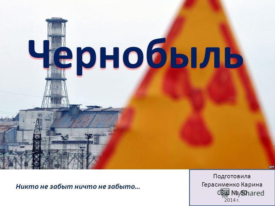 Подготовила Герасименко Карина СЗШ 80 2014 г. Чернобыль