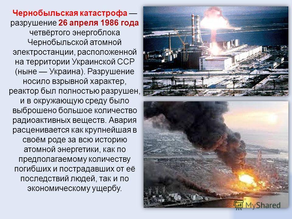 Чернобыльская катастрофа разрушение 26 апреля 1986 года четвёртого энергоблока Чернобыльской атомной электростанции, расположенной на территории Украинской ССР (ныне Украина). Разрушение носило взрывной характер, реактор был полностью разрушен, и в о