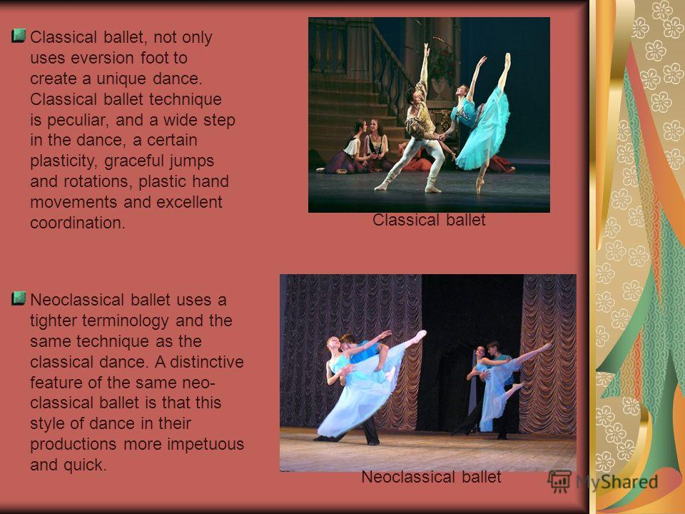 Classical ballet, not only uses eversion foot to create a unique dance. Classical ballet technique is peculiar, and a wide step in the dance, a certain plasticity, graceful jumps and rotations, plastic hand movements and excellent coordination. Class