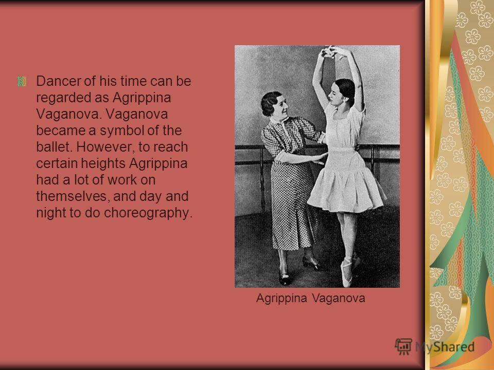 Dancer of his time can be regarded as Agrippina Vaganova. Vaganova became a symbol of the ballet. However, to reach certain heights Agrippina had a lot of work on themselves, and day and night to do choreography. Agrippina Vaganova