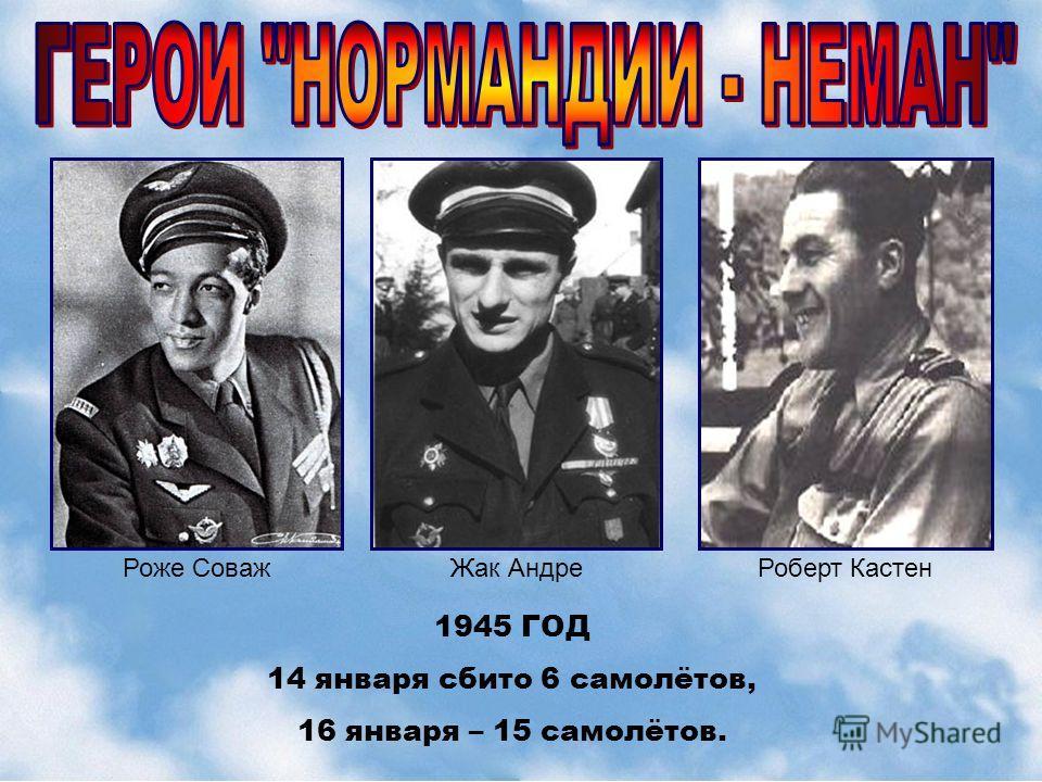 Роже СоважЖак АндреРоберт Кастен 1945 ГОД 14 января сбито 6 самолётов, 16 января – 15 самолётов.