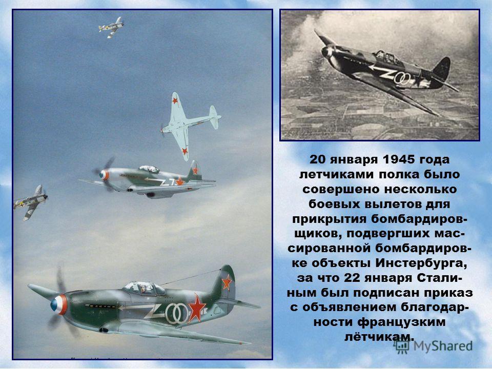 20 января 1945 года летчиками полка было совершено несколько боевых вылетов для прикрытия бомбардиров- щиков, подвергших мас- сированной бомбардиров- ке объекты Инстербурга, за что 22 января Стали- ным был подписан приказ с объявлением благодар- ност