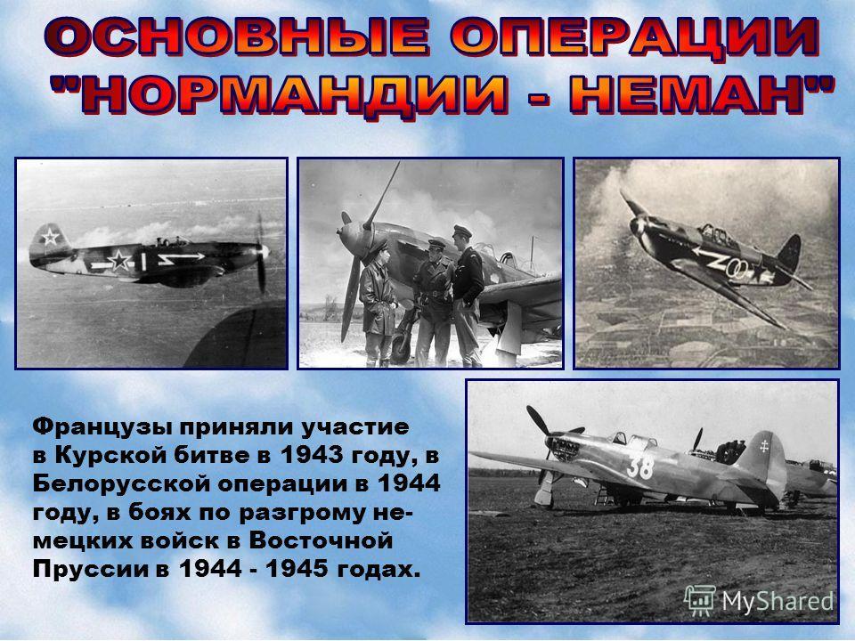 Французы приняли участие в Курской битве в 1943 году, в Белорусской операции в 1944 году, в боях по разгрому не- мецких войск в Восточной Пруссии в 1944 - 1945 годах.
