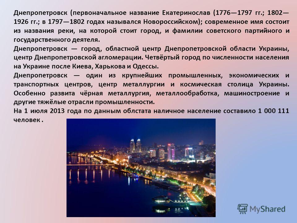 Днепропетровск (первоначальное название Екатеринослав (17761797 гг.; 1802 1926 гг.; в 17971802 годах назывался Новороссийском); современное имя состоит из названия реки, на которой стоит город, и фамилии советского партийного и государственного деяте